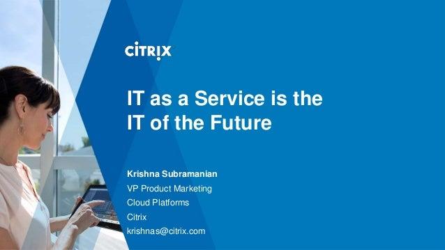 IT as a Service is theIT of the FutureKrishna SubramanianVP Product MarketingCloud PlatformsCitrixkrishnas@citrix.com