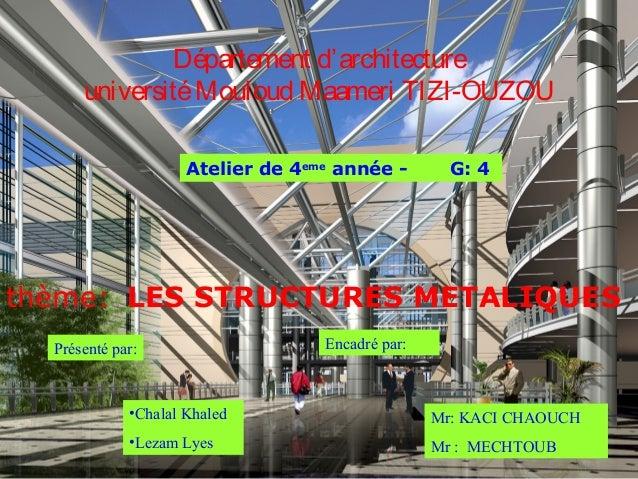 Département d'architectureuniversitéMouloud Maameri TIZI-OUZOUAtelier de 4emeannée - G: 4thème: LES STRUCTURES METALIQUESP...