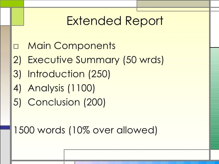 Extended Report <ul><li>Main Components </li></ul><ul><li>Executive Summary (50 wrds) </li></ul><ul><li>Introduction (250)...
