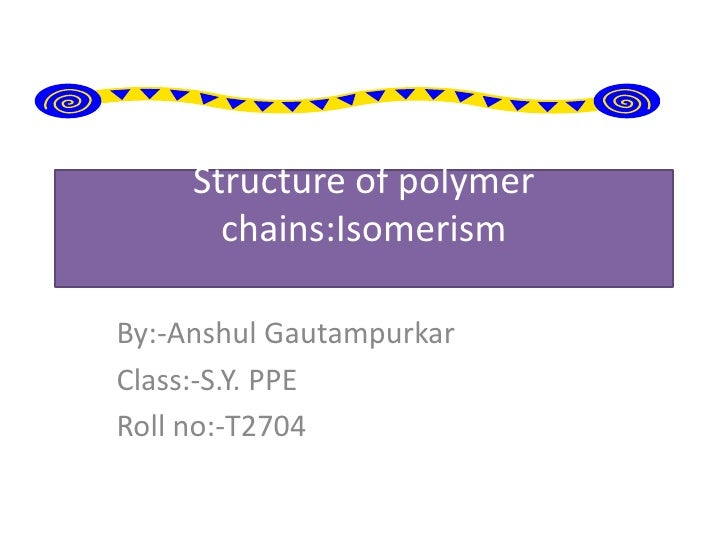 Structure of polymer       chains:IsomerismBy:-Anshul GautampurkarClass:-S.Y. PPERoll no:-T2704