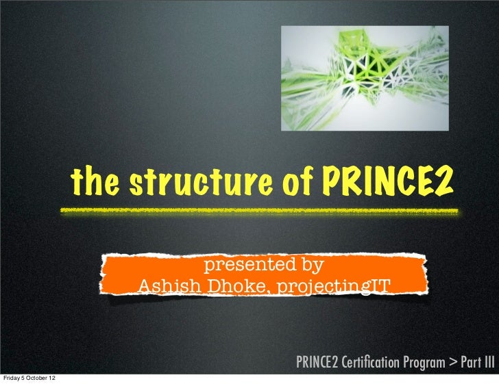 the structure of PRINCE2                                presented by                          Ashish Dhoke, projectingIT  ...
