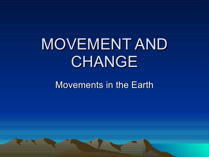 MOVEMENT AND CHANGE Movements in the Earth