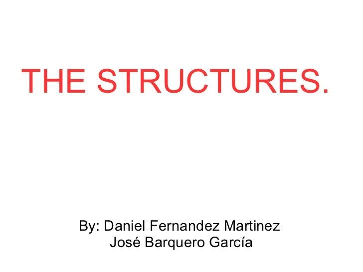 THE STRUCTURES. By: Daniel Fernandez Martinez  José Barquero García