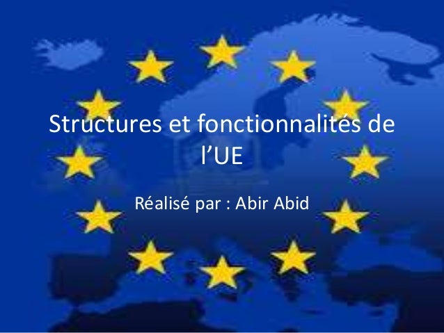 Structures et fonctionnalités de l'UE Réalisé par : Abir Abid
