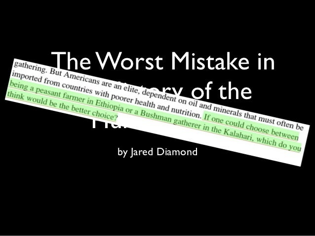 jared diamond worst mistake thesis One of my favorite authors of all time is a writer who goes by the name of jared diamond the thesis of diamond's book states that the invention of agriculture is what allowed europeans to conquer 2 responses to the worst mistake in the history of the human race ron kadarishko says.