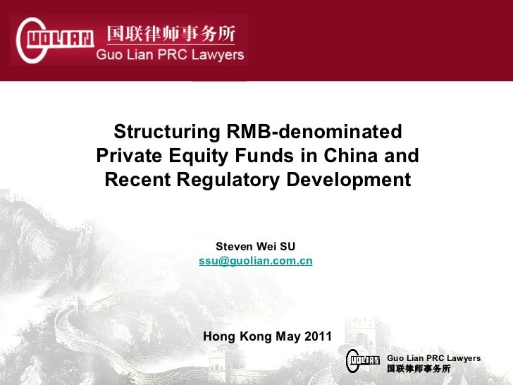 Steven Wei SU [email_address] Structuring RMB-denominated Private Equity Funds in China and Recent Regulatory Development ...