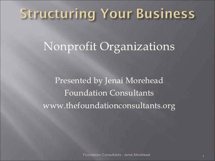 <ul><li>Nonprofit Organizations </li></ul><ul><li>Presented by Jenai Morehead </li></ul><ul><li>Foundation Consultants </l...