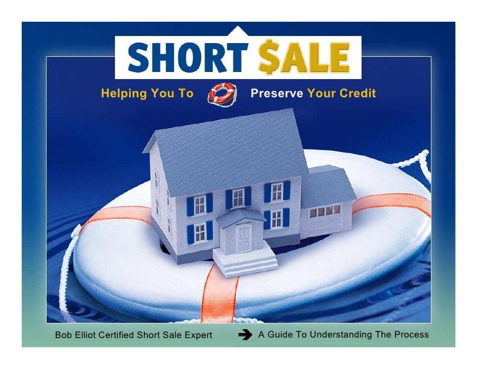 Helping You To                Preserve Your CreditBob Elliot Certified Short Sale Expert    A Guide To Understanding The P...