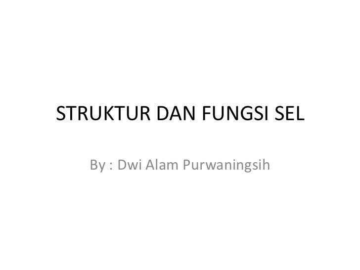 STRUKTUR DAN FUNGSI SEL   By : Dwi Alam Purwaningsih