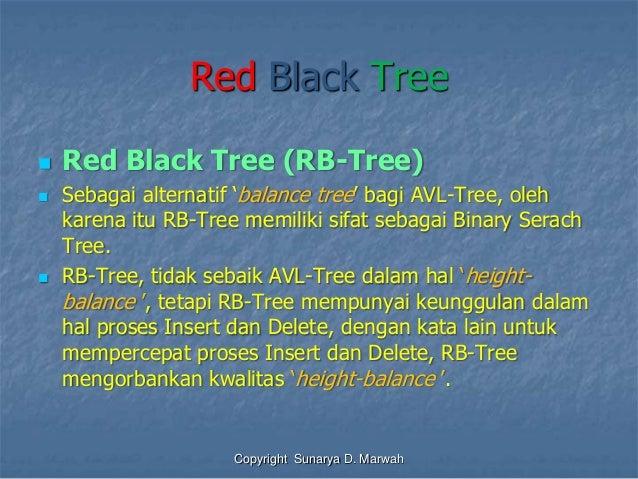 Red Black Tree  Red Black Tree (RB-Tree)  Sebagai alternatif 'balance tree' bagi AVL-Tree, oleh karena itu RB-Tree memil...