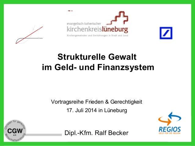 Dipl.-Kfm. Ralf Becker Strukturelle Gewalt im Geld- und Finanzsystem Vortragsreihe Frieden & Gerechtigkeit 17. Juli 2014 i...