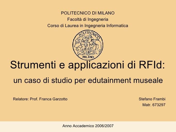 Strumenti e applicazioni di RFId:  un caso di studio per edutainment museale Stefano Frambi Matr. 673297 POLITECNICO DI MI...
