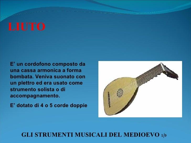 GLI STRUMENTI MUSICALI DEL MEDIOEVO  1/9 LIUTO E' un cordofono composto da una cassa armonica a forma bombata. Veniva suon...