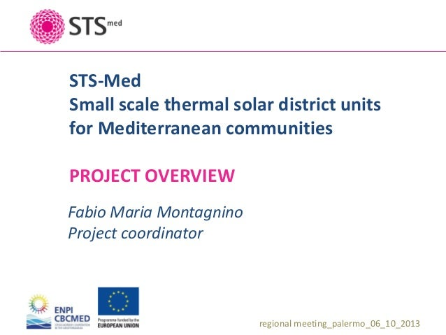 STS-Med Small scale thermal solar district units for Mediterranean communities  PROJECT OVERVIEW Fabio Maria Montagnino Pr...