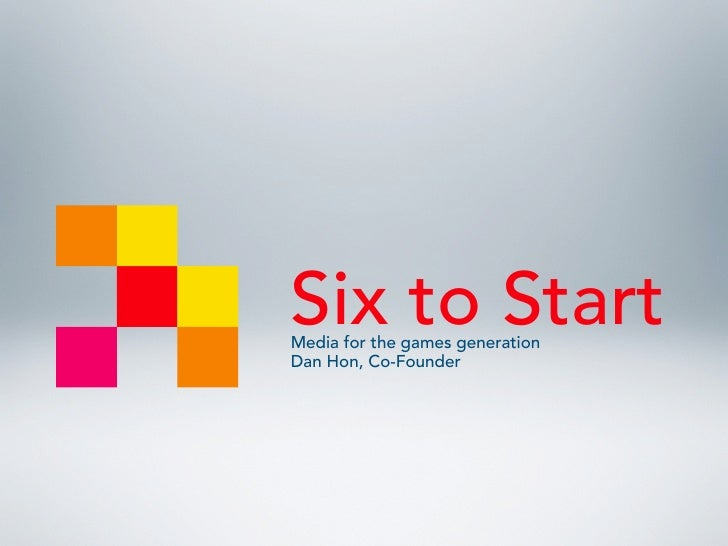 Six to Start Media for the games generation Dan Hon, Co-Founder
