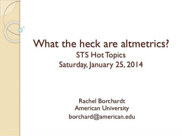 What the heck are altmetrics? STS Hot Topics Saturday, January 25, 2014  Rachel Borchardt American University borchard@ame...