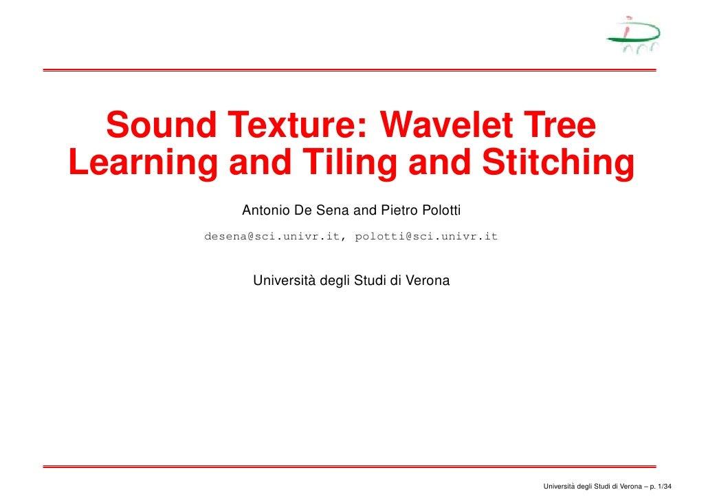 Sound Texture: Wavelet Tree Learning and Tiling and Stitching             Antonio De Sena and Pietro Polotti        desena...
