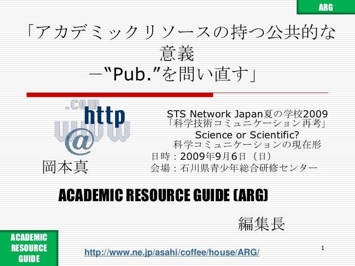 """「アカデミックリソースの持つ公共的な意義-""""Pub.""""を問い直す」<br />STS Network Japan夏の学校2009「科学技術コミュニケーション再考」<br />Science or Scientific?科学コミュニケーションの現..."""