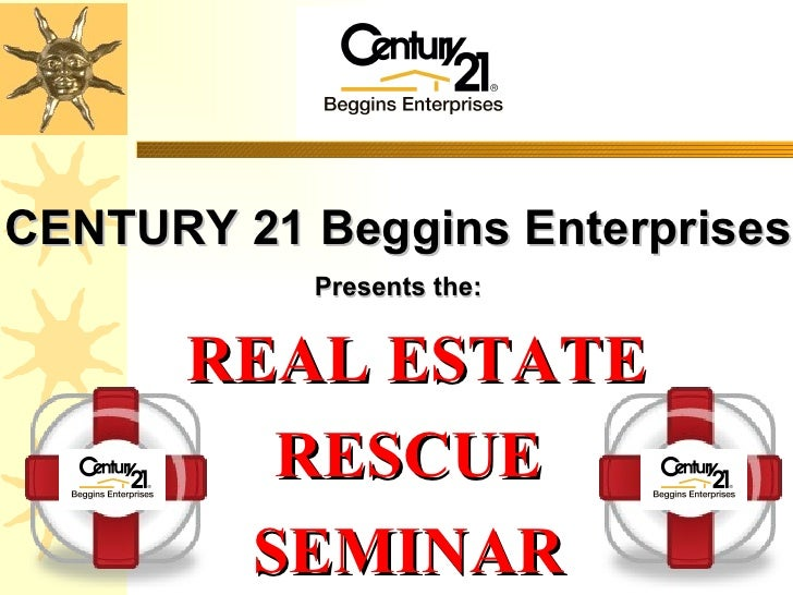 REAL ESTATE RESCUE SEMINAR CENTURY 21 Beggins Enterprises Presents the:
