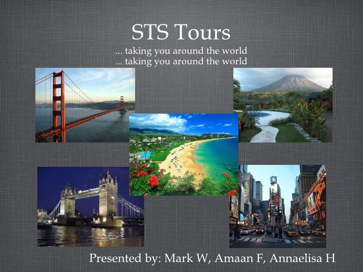 STS Tours ... taking you around the world ... taking you around the world <ul><li>Presented by: Mark W, Amaan F, Annaelisa...