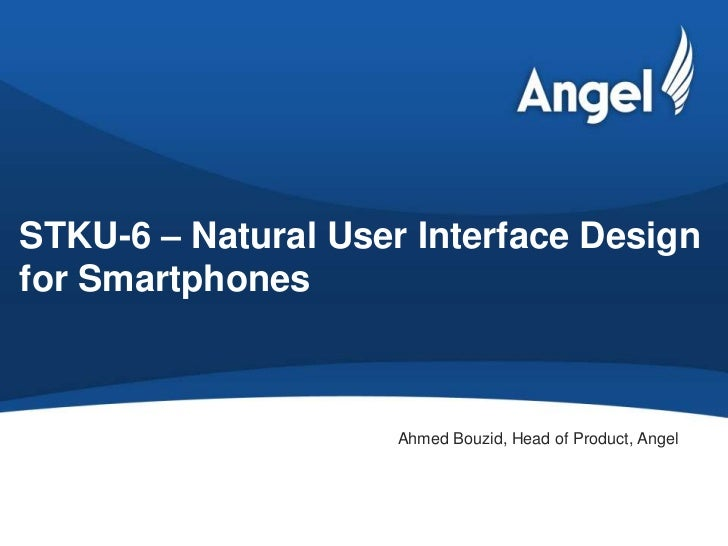 STKU-6 – Natural User Interface Designfor Smartphones                     Ahmed Bouzid, Head of Product, Angel