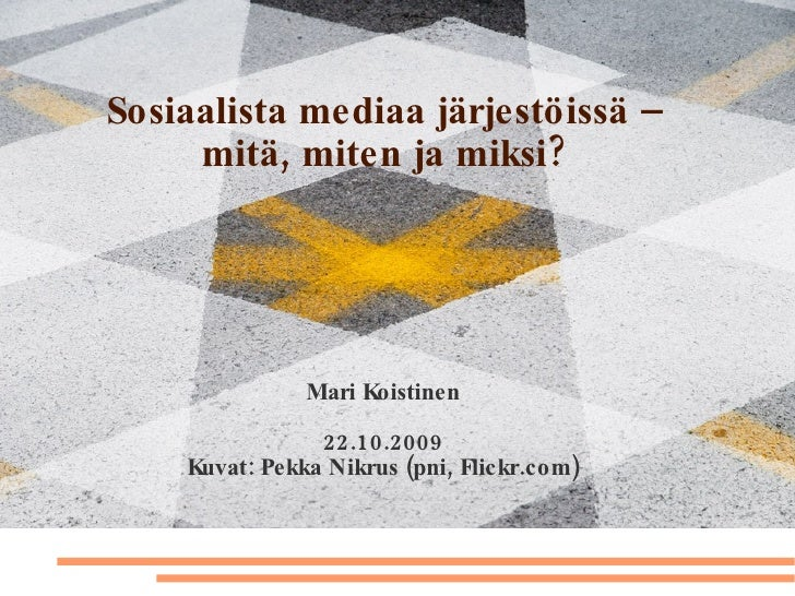 Sosiaalista mediaa järjestöissä – mitä, miten ja miksi? Mari Koistinen 22.10.2009 Kuvat: Pekka Nikrus (pni, Flickr.com)