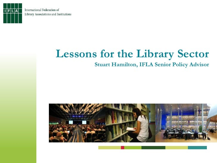 Lessons for the Library Sector Stuart Hamilton, IFLA Senior Policy Advisor<br />