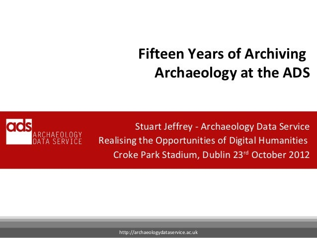 Fifteen Years of Archiving               Archaeology at the ADS         Stuart Jeffrey - Archaeology Data ServiceRealising...