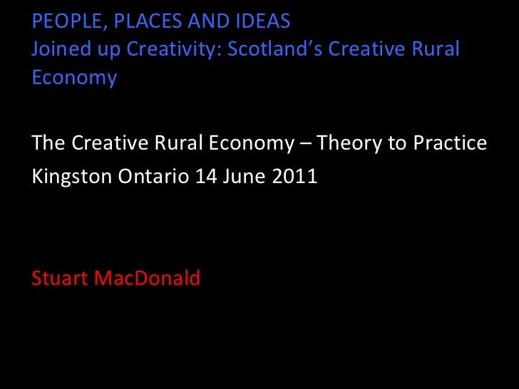 PEOPLE, PLACES AND IDEAS Joined up Creativity: Scotland's Creative Rural Economy <ul><li>The Creative Rural Economy – Theo...