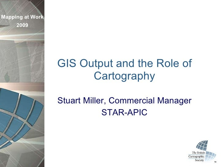 GIS Output and the Role of Cartography Stuart Miller, Commercial Manager STAR-APIC