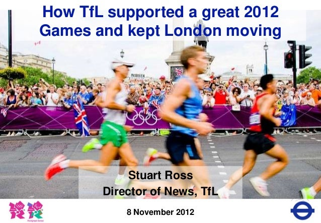 How TfL supported a great 2012Games and kept London moving            Stuart Ross       Director of News, TfL           8 ...