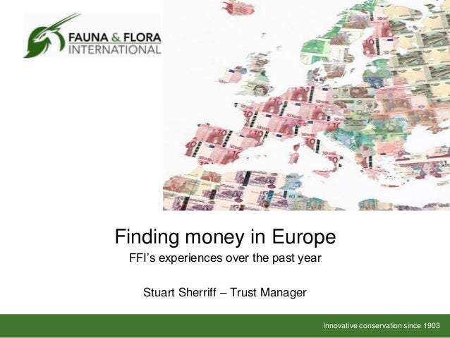 Finding money in Europe FFI's experiences over the past year   Stuart Sherriff – Trust Manager                            ...