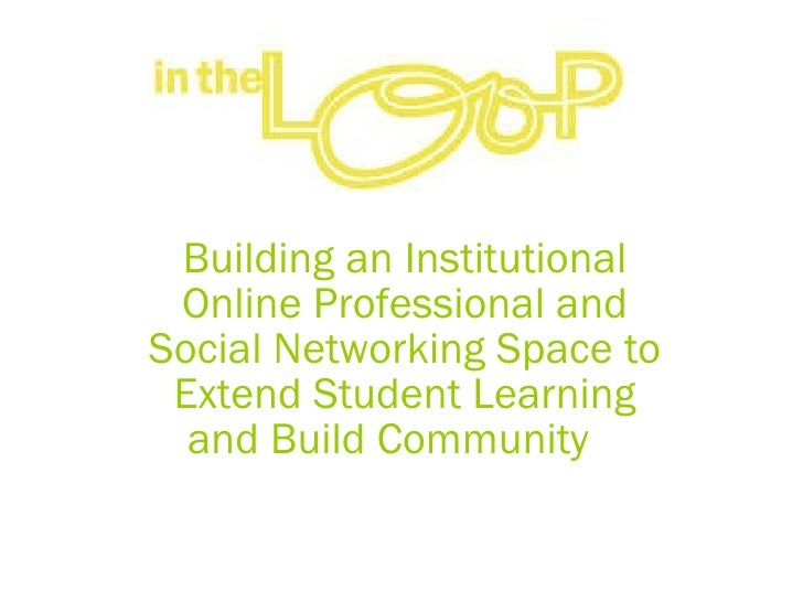 Building an Institutional Online Professional and Social Networking Space to Extend Student Learning and Build Community  ...