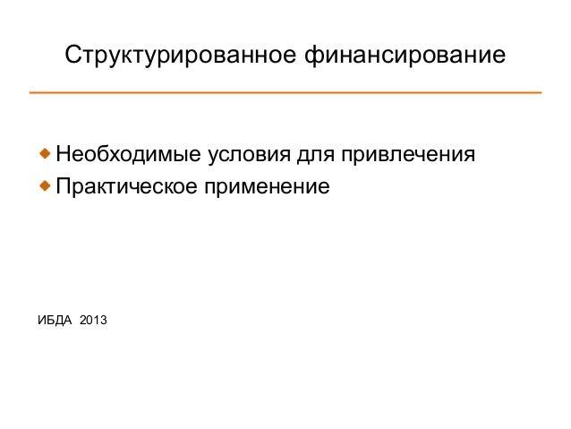 Структурированное финансирование  Необходимые условия для привлечения  Практическое применениеИБДА 2013