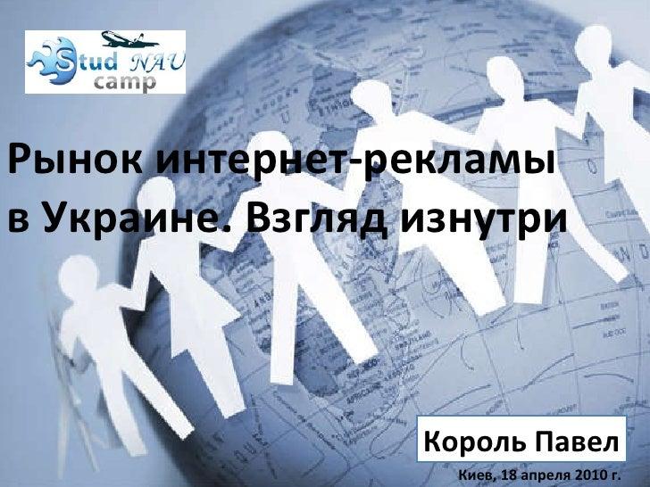 Рынок интернет-рекламы в Украине. Взгляд изнутри Король Павел Киев,   18   апреля  2010 г.