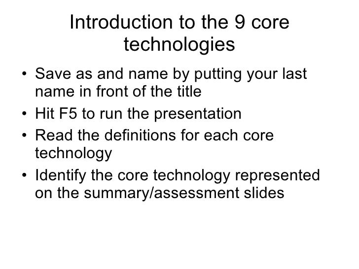 Introduction to the 9 core technologies <ul><li>Save as and name by putting your last name in front of the title </li></ul...