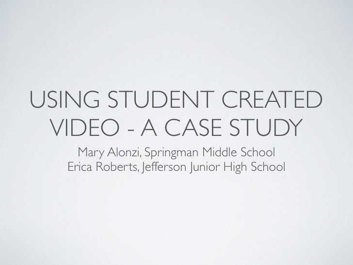 USING STUDENT CREATED  VIDEO - A CASE STUDY     Mary Alonzi, Springman Middle School   Erica Roberts, Jefferson Junior Hig...