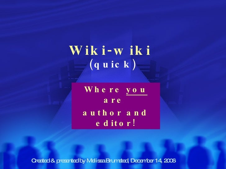 Wiki-wiki   (quick) Where  you  are  author and editor! Created & presented by Melissa Brumsted, December 14, 2006