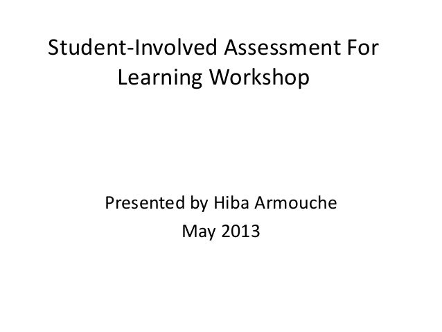 Student-Involved Assessment For Learning Workshop Presented by Hiba Armouche May 2013