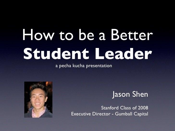 How to be a Better Student Leader     a pecha kucha presentation                                      Jason Shen          ...