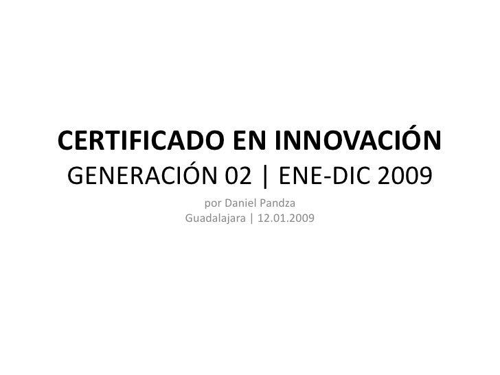 CERTIFICADO EN INNOVACIÓN GENERACIÓN 02   ENE-DIC 2009             por Daniel Pandza          Guadalajara   12.01.2009