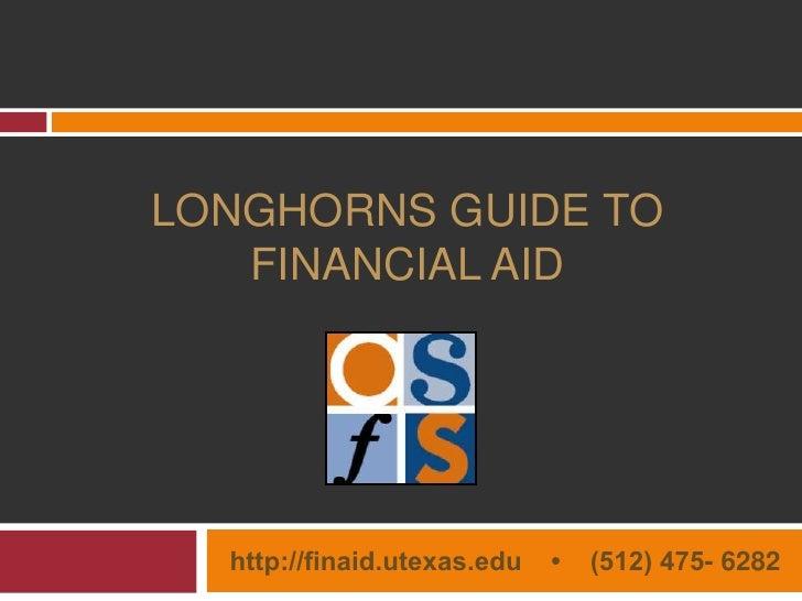 Longhorns Guide to Financial Aid<br /><ul><li>http://finaid.utexas.edu    •    (512) 475- 6282</li></li></ul><li>OSFS Serv...