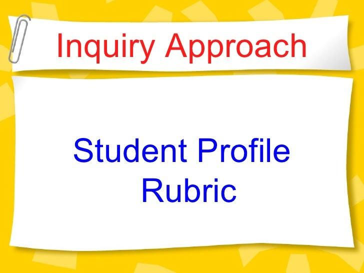 Inquiry Approach <ul><li>Student Profile Rubric </li></ul>