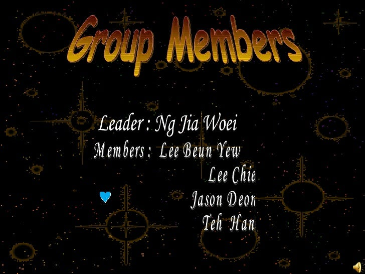 Group Members Leader : Ng Jia Woei Members :  Lee Beun Yew Lee Chiew Wen Jason Deong Teh  Hang Ming