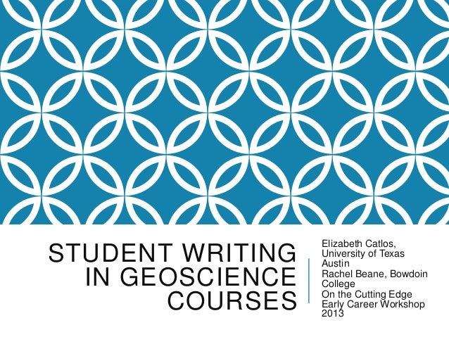 STUDENT WRITING IN GEOSCIENCE COURSES Elizabeth Catlos, University of Texas Austin Rachel Beane, Bowdoin College On the Cu...
