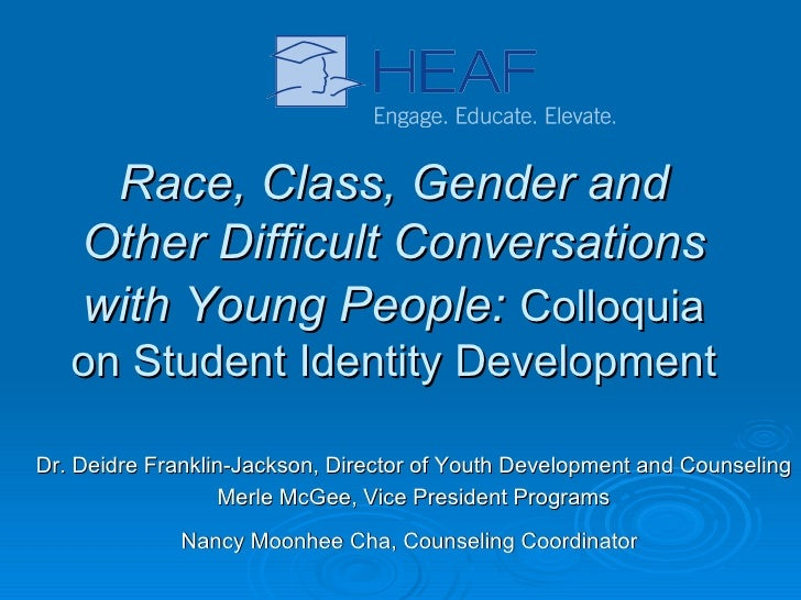 Race, Class, Gender and Other Difficult Conversations with Young People:   Colloquia on Student Identity Development Dr. D...
