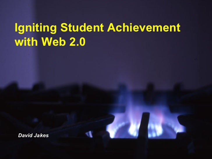 Igniting Student Achievement with Web 2.0 David Jakes