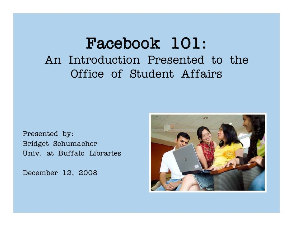 Facebook 101:      An Introduction Presented to the         Office of Student Affairs    Presented by: Bridget Schumacher ...