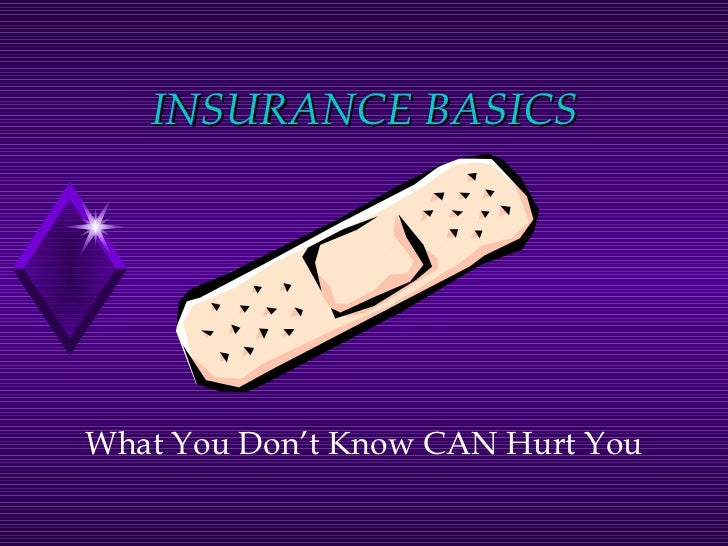 INSURANCE BASICS What You Don't Know CAN Hurt You