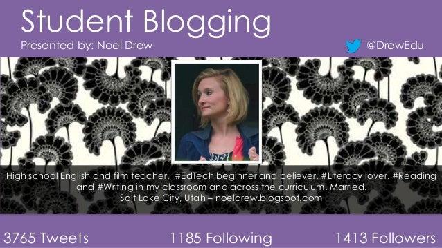 Student Blogging Presented by: Noel Drew  @DrewEdu  High school English and film teacher. #EdTech beginner and believer. #...
